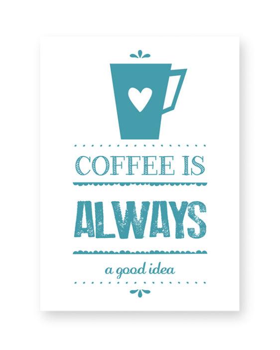 Koffie Print - Coffee is always a good idea - Keuken Posters zelf maken bij Printcandy